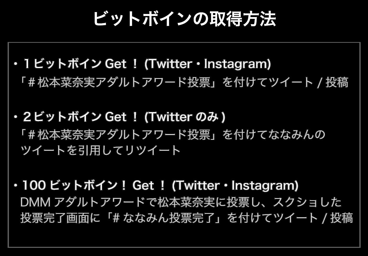 ・1ビットボインGet!  (Twitter・Instagram) 「#松本菜奈実アダルトアワード投票」を付けてツイート/投稿 ・2ビットボインGet!  (Twitterのみ) 「#松本菜奈実アダルトアワード投票」を付けてななみんのツイートを引用してリツイート ・100ビットボイン!Get!!  (Twitter・Instagram) DMMアダルトアワードで松本菜奈実に投票し、スクショした投票完了画面に「#ななみん投票完了」を付けてツイート/投稿